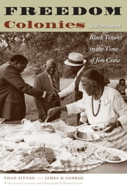 Freedom Colonies - Independent Black Texans in the Time of Jim Crow ebook by Thad, Sitton,James H. Conrad,Richard Orton