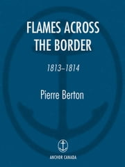 Flames Across the Border - 1813-1814 ebook by Pierre Berton