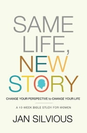 Same Life, New Story - Change Your Perspective to Change Your Life ebook by Jan Silvious