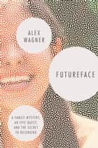 Futureface - A Family Mystery, an Epic Quest, and the Secret to Belonging ebook by Alex Wagner