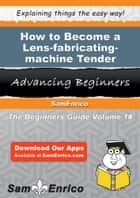 How to Become a Lens-fabricating-machine Tender ebook by Jacklyn Lytle