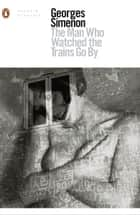 The Man Who Watched the Trains Go By ebook by Georges Simenon, Sian Reynolds