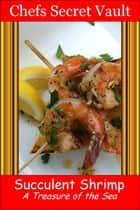 Succulent Shrimp: A Treasure of the Sea ebook by Chefs Secret Vault