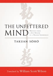 The Unfettered Mind - Writings from a Zen Master to a Master Swordsman ebook by Takuan Soho, William Scott Wilson