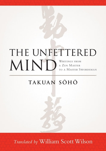The Unfettered Mind - Writings from a Zen Master to a Master Swordsman eBook by Takuan Soho