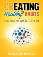 Creating Healthy Life Habits: Easy Tools for Getting Started Now ebook by Mandy Napier