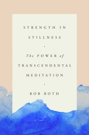 Strength in Stillness - The Power of Transcendental Meditation ebook by Bob Roth