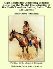 Algic Researches, Comprising Inquiries Respecting the Mental Characteristics of the North American Indians (Complete) ebook by Henry Rowe Schoolcraft