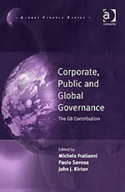 Corporate, Public and Global Governance - The G8 Contribution ebook by Professor Michele Fratianni,Professor Paolo Savona,Professor John J. Kirton,Professor Michele Fratianni,Professor John J. Kirton,Professor Paolo Savona