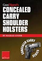 Gun Digest's Concealed Carry Shoulder Holsters eShort - Concealed carry methods, systems, rigs and tactics for shoulder holsters ebook by Massad Ayoob