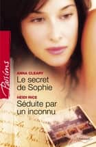 Le secret de Sophie - Séduite par un inconnu (Harlequin Passions) ebook by Anna Cleary, Heidi Rice