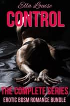 Control: The Complete Series: Erotic BDSM Romance Bundle - Control, #5 ebook by Ella Louise