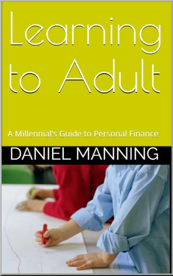 Learning to Adult: A Millennial's Guide to Personal Finance ebook by Daniel Manning