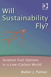 Will Sustainability Fly? - Aviation Fuel Options in a Low-Carbon World ebook by Mr Walter J Palmer