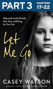 Let Me Go: Part 3 of 3: Abused and Afraid, She Has Nothing to Live for ebook by Casey Watson