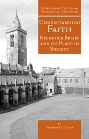 Understanding Faith - Religious Belief and Its Place in Society ebook by Stephen R.L. Clark