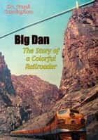 Big Dan - The Story of a Colorful Railroader eBook by Dr. Frank Cunningham