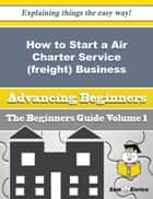 How to Start a Air Charter Service (freight) Business (Beginners Guide) ebook by Marquetta Bobo