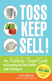 Toss, Keep, Sell!: The Suddenly Frugal Guide to Cleaning Out the Clutter and Cashing In ebook by Ingram Leah