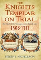 The Knights Templar on Trial - The Trial of the Templars in the British Isles 1308-1311 ebook by Helen J Nicholson
