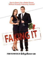 Faking It - How to Seem Like a Better Person Without Actually ImprovingYourself ebook by Writers of Collegehumor.com