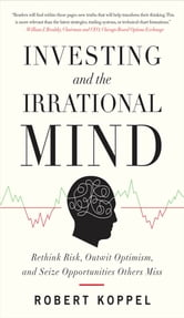 Investing and the Irrational Mind: Rethink Risk, Outwit Optimism, and Seize Opportunities Others Miss ebook by Robert Koppel