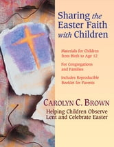 Sharing the Easter Faith with Children - Helping Children Observe Lent and Celebrate Easter ebook by Carolyn C. Brown