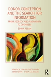 Donor Conception and the Search for Information - From Secrecy and Anonymity to Openness ebook by Sonia Allan