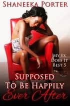 Supposed To Be Happily Ever After - My Ex Does It Best, #5 ebook by Shaneeka Porter