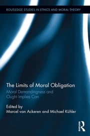 The Limits of Moral Obligation - Moral Demandingness and Ought Implies Can ebook by Marcel van Ackeren,Michael Kühler