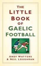 Little Book of Gaelic Football ebook by Andy Watters,Neil Loughran