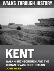 Walks Through History: Kent. Walk 4. Richborough and the Roman invasion of Britain (4.5 miles) ebook by John Wilks