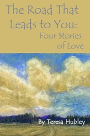 The Road That Leads to You: Four Stories of Love ebook by Teresa Hubley