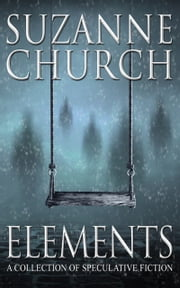 Elements - A Collection of Speculative Fiction ebook by Suzanne Church