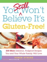 You Still Won't Believe It's Gluten-Free! - 200 More Delicious, Foolproof Recipes You and Your Whole Family Will Love ebook by Roben Ryberg