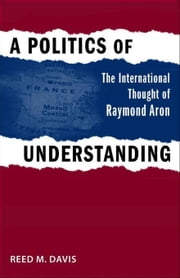 A Politics of Understanding: The International Thought of Raymond Aron ebook by Davis, Reed M.