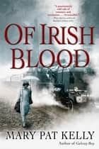 Of Irish Blood - A Novel ebook by Mary Pat Kelly