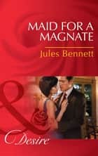 Maid for a Magnate (Mills & Boon Desire) (Dynasties: The Montoros, Book 5) eBook by Jules Bennett