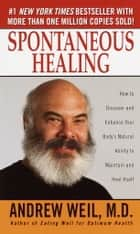 Spontaneous Healing - How to Discover and Enhance Your Body's Natural Ability to Maintain and HealItself ebook by Andrew Weil, M.D.