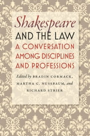 Shakespeare and the Law - A Conversation among Disciplines and Professions ebook by Bradin Cormack,Martha C. Nussbaum,Richard Strier
