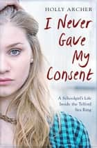 I Never Gave My Consent - A Schoolgirl's Life Inside the Telford Sex Ring ebook by Holly Archer