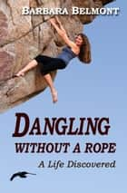 Dangling Without A Rope, A Life Discovered ebook by Barbara Belmont