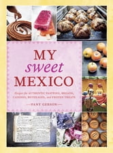 My Sweet Mexico - Recipes for Authentic Pastries, Breads, Candies, Beverages, and Frozen Treats ebook by Fany Gerson