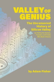 Valley of Genius - The Uncensored History of Silicon Valley, as Told by the Hackers, Founders, and Freaks Who Made It Boom ebook by Adam Fisher