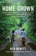 Home Grown - Adventures in Parenting off the Beaten Path, Unschooling, and Reconnecting withthe Natural World ebook by Ben Hewitt