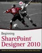 Beginning SharePoint Designer 2010 ebook by Woodrow W. Windischman,Bryan Phillips,Asif Rehmani,Marcy Kellar