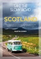 Take the Slow Road: Scotland - Inspirational Journeys Round the Highlands, Lowlands and Islands of Scotland by Camper Van and Motorhome ebook by Mr Martin Dorey