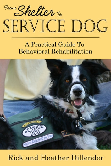 From Shelter To Service Dog: A Practical Guide To Behavioral Rehabilitation ebook by Rick Dillender