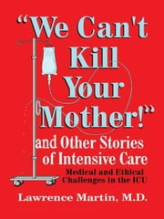"""We Can't Kill Your Mother!"" - And Other Stories of Intensive Care ebook by Lawrence Martin, M.D."