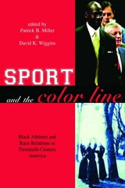 Sport and the Color Line - Black Athletes and Race Relations in Twentieth Century America ebook by Patrick B. Miller,David K. Wiggins